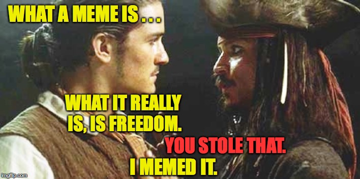 Steady on, mates. | WHAT A MEME IS . . . I MEMED IT. WHAT IT REALLY IS, IS FREEDOM. YOU STOLE THAT. | image tagged in memes,will turner,jack sparrow | made w/ Imgflip meme maker