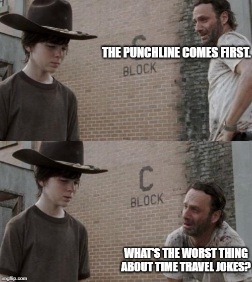 Rick and Carl | THE PUNCHLINE COMES FIRST. WHAT'S THE WORST THING ABOUT TIME TRAVEL JOKES? | image tagged in memes,rick and carl | made w/ Imgflip meme maker