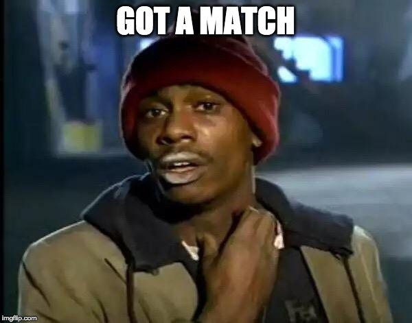 Y'all Got Any More Of That Meme | GOT A MATCH | image tagged in memes,y'all got any more of that | made w/ Imgflip meme maker