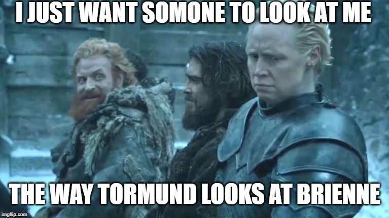 look at me big woman | I JUST WANT SOMONE TO LOOK AT ME THE WAY TORMUND LOOKS AT BRIENNE | image tagged in tormund,game of thrones,look at me | made w/ Imgflip meme maker