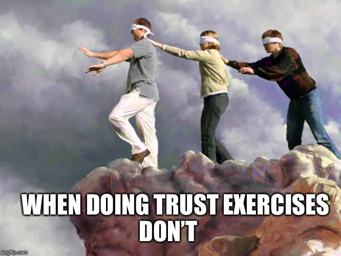 It's not that I don't trust people.It's that I know not to |  DON'T; WHEN DOING TRUST EXERCISES | image tagged in blind fools,trust me | made w/ Imgflip meme maker