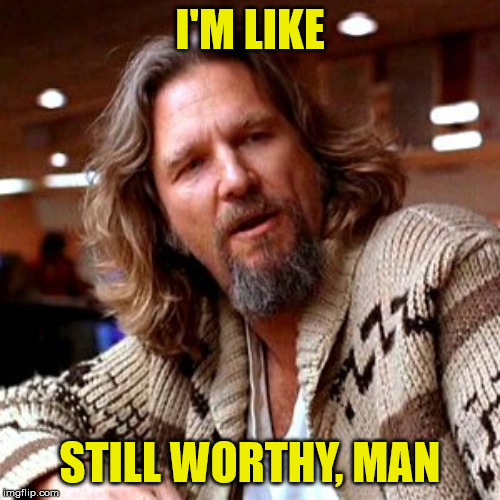 How to Spoiler without Spoiling | I'M LIKE STILL WORTHY, MAN | image tagged in memes,confused lebowski,avengers | made w/ Imgflip meme maker