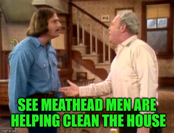 Archie Bunker Mike Meathead | SEE MEATHEAD MEN ARE HELPING CLEAN THE HOUSE | image tagged in archie bunker mike meathead | made w/ Imgflip meme maker