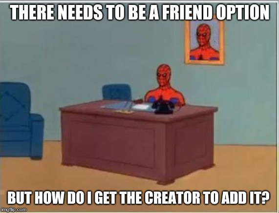 I need your help to get what I want |  THERE NEEDS TO BE A FRIEND OPTION; BUT HOW DO I GET THE CREATOR TO ADD IT? | image tagged in memes,spiderman computer desk,spiderman,help,friends | made w/ Imgflip meme maker