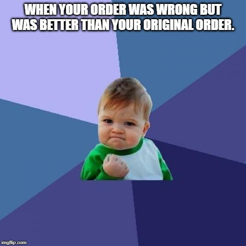 Success Kid |  WHEN YOUR ORDER WAS WRONG BUT WAS BETTER THAN YOUR ORIGINAL ORDER. | image tagged in memes,success kid | made w/ Imgflip meme maker
