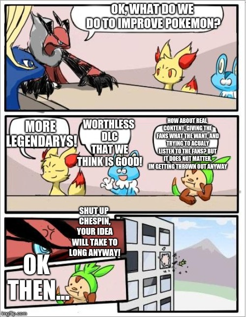 Pokemon's develoment team in a nutshell | OK, WHAT DO WE DO TO IMPROVE POKEMON? HOW ABOUT REAL CONTENT, GIVING THE FANS WHAT THE WANT, AND TRYING TO ACUALY LISTEN TO THE FANS? BUT IT | image tagged in pokemon board meeting,pokemon,games | made w/ Imgflip meme maker