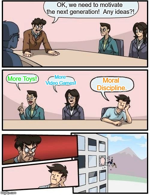 Boardroom Meeting Suggestion | OK, we need to motivate the next generation!  Any ideas?! More Toys! More Video Games! Moral Discipline. | image tagged in memes,boardroom meeting suggestion,ethics,morality,good,adulting | made w/ Imgflip meme maker