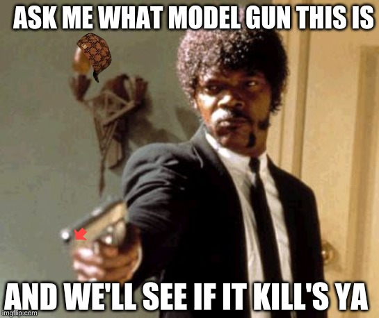Say That Again I Dare You Meme | ASK ME WHAT MODEL GUN THIS IS AND WE'LL SEE IF IT KILL'S YA | image tagged in memes,say that again i dare you | made w/ Imgflip meme maker