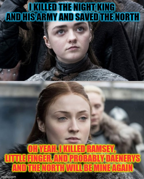 Arya compared to Sansa the untrustworthy manipulator | I KILLED THE NIGHT KING AND HIS ARMY AND SAVED THE NORTH OH YEAH. I KILLED RAMSEY, LITTLE FINGER, AND PROBABLY DAENERYS AND THE NORTH WILL B | image tagged in game of thrones,sansa stark,arya stark,daenerys targaryen,jon snow,night king | made w/ Imgflip meme maker