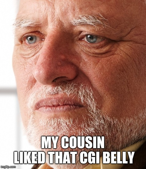 Dissapointment | MY COUSIN LIKED THAT CGI BELLY | image tagged in dissapointment | made w/ Imgflip meme maker