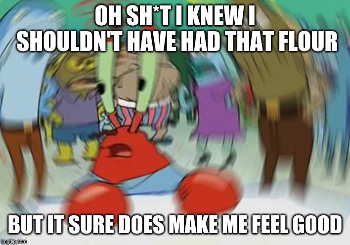 Mr Krabs Blur Meme |  OH SH*T I KNEW I SHOULDN'T HAVE HAD THAT FLOUR; BUT IT SURE DOES MAKE ME FEEL GOOD | image tagged in memes,mr krabs blur meme | made w/ Imgflip meme maker