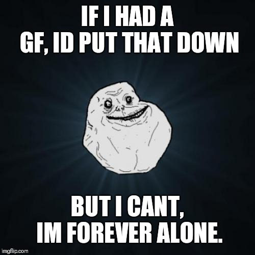 Forever Alone Meme | IF I HAD A GF, ID PUT THAT DOWN BUT I CANT, IM FOREVER ALONE. | image tagged in memes,forever alone | made w/ Imgflip meme maker