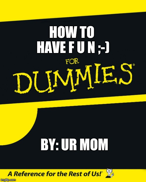 For Dummies |  HOW TO HAVE F U N ;-); BY: UR MOM | image tagged in for dummies | made w/ Imgflip meme maker