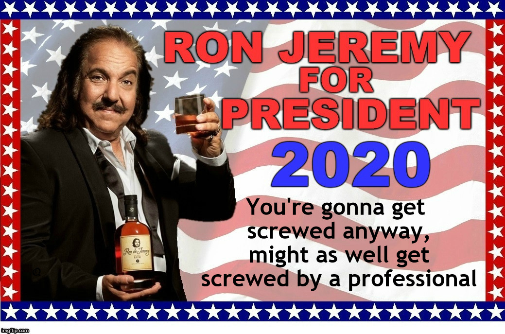 He's a real long shot | You're gonna get screwed anyway, might as well get screwed by a professional | image tagged in president,ron jeremy,2020 elections | made w/ Imgflip meme maker