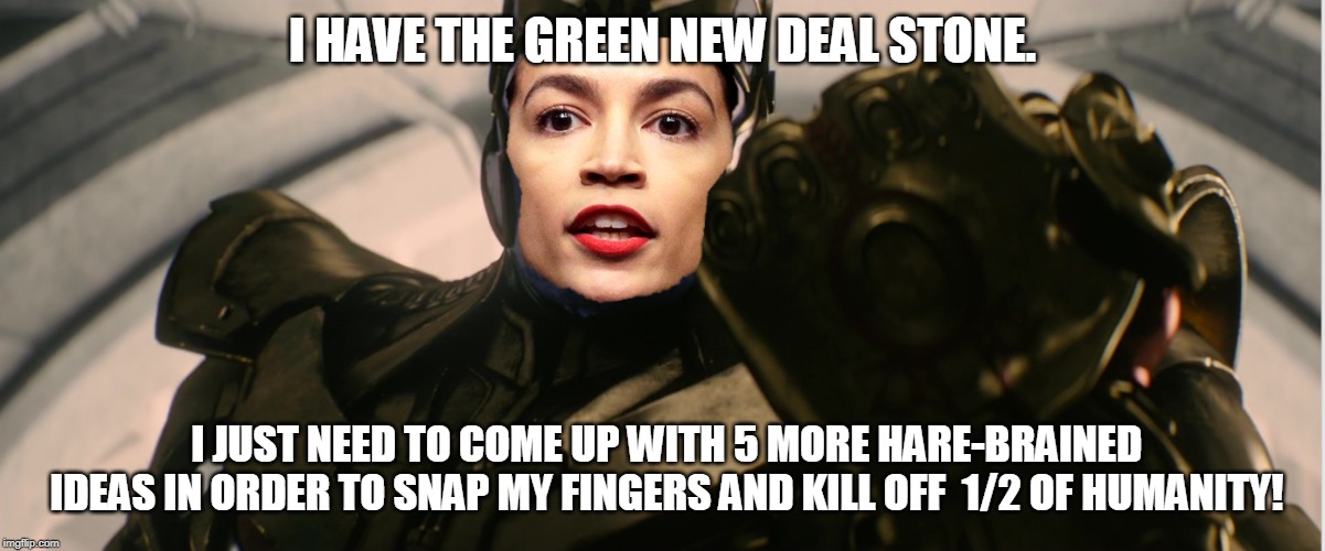 No worries. She will NEVER come up with 5 more ideas (good or bad). | I HAVE THE GREEN NEW DEAL STONE. I JUST NEED TO COME UP WITH 5 MORE HARE-BRAINED IDEAS IN ORDER TO SNAP MY FINGERS AND KILL OFF  1/2 OF HUMA | image tagged in memes,aoc,dummy,idiot,infinity gauntlet,thanos | made w/ Imgflip meme maker