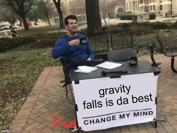 #ImAGeekAndProudOfIt | gravity falls is da best | image tagged in memes,change my mind,geek,gravity falls | made w/ Imgflip meme maker