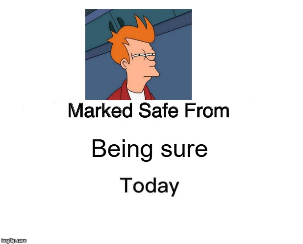 Marked Safe From Meme | Being sure | image tagged in memes,marked safe from | made w/ Imgflip meme maker