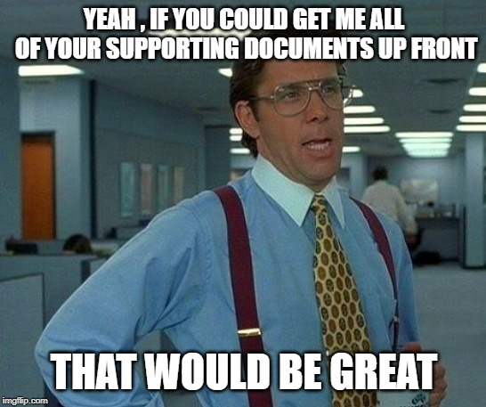 That Would Be Great Meme | YEAH , IF YOU COULD GET ME ALL OF YOUR SUPPORTING DOCUMENTS UP FRONT THAT WOULD BE GREAT | image tagged in memes,that would be great | made w/ Imgflip meme maker