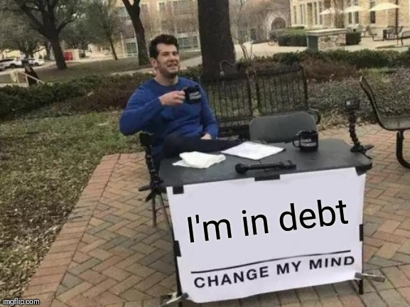 Change My Mind Meme | I'm in debt | image tagged in memes,change my mind | made w/ Imgflip meme maker
