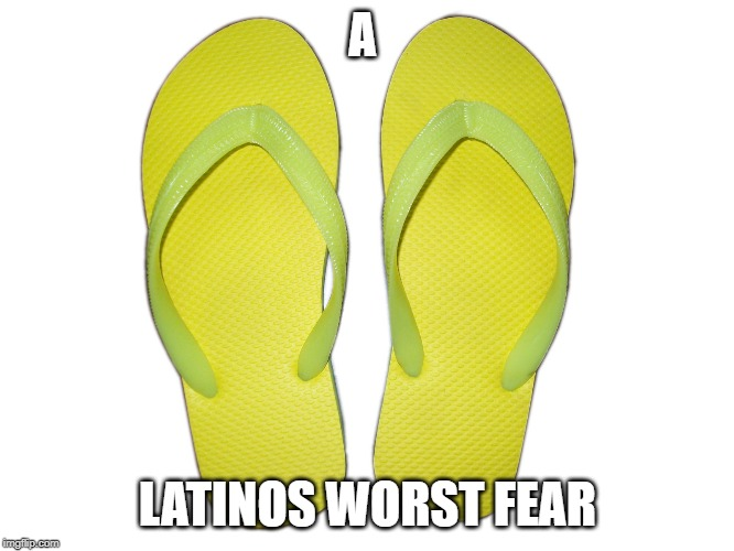 Flip Flops | A LATINOS WORST FEAR | image tagged in flip flops | made w/ Imgflip meme maker
