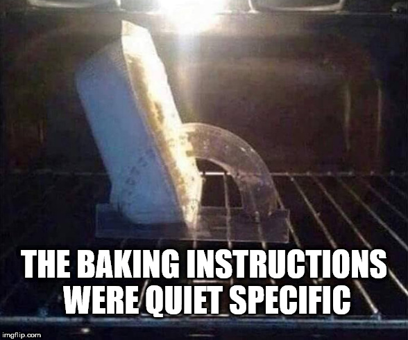60 deg - 25 Mins | THE BAKING INSTRUCTIONS WERE QUIET SPECIFIC | image tagged in funny,funny memes,cultofcorbyn,labourisdead,communist socialist,wearecorbyn weaintcorbyn | made w/ Imgflip meme maker
