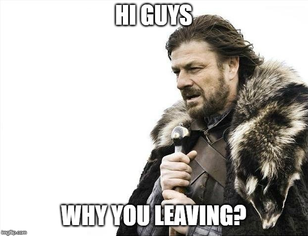 Brace Yourselves X is Coming Meme | HI GUYS WHY YOU LEAVING? | image tagged in memes,brace yourselves x is coming | made w/ Imgflip meme maker