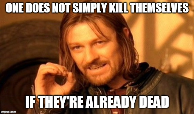 One Does Not Simply | ONE DOES NOT SIMPLY KILL THEMSELVES IF THEY'RE ALREADY DEAD | image tagged in memes,one does not simply | made w/ Imgflip meme maker