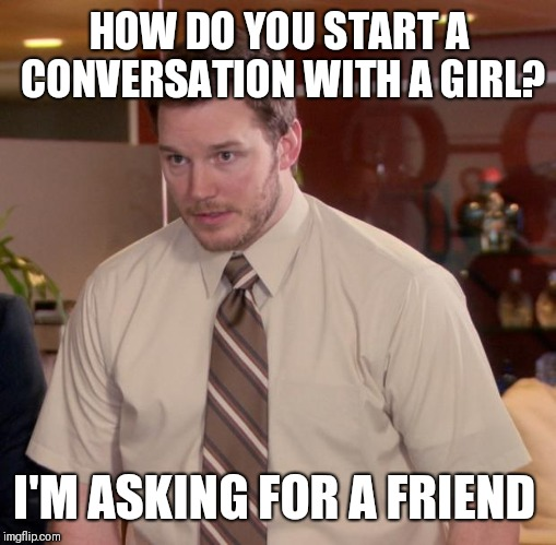 Afraid To Ask Andy Meme | HOW DO YOU START A CONVERSATION WITH A GIRL? I'M ASKING FOR A FRIEND | image tagged in memes,afraid to ask andy | made w/ Imgflip meme maker