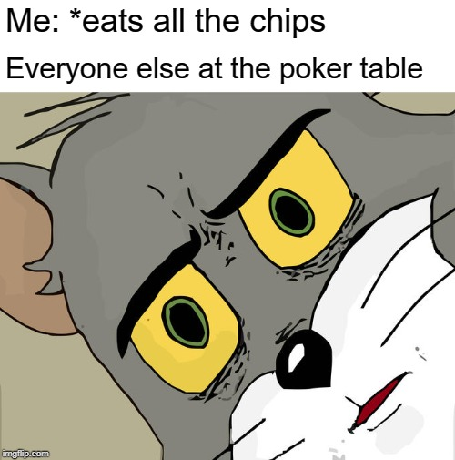 Unsettled Tom Meme | Me: *eats all the chips Everyone else at the poker table | image tagged in memes,unsettled tom | made w/ Imgflip meme maker
