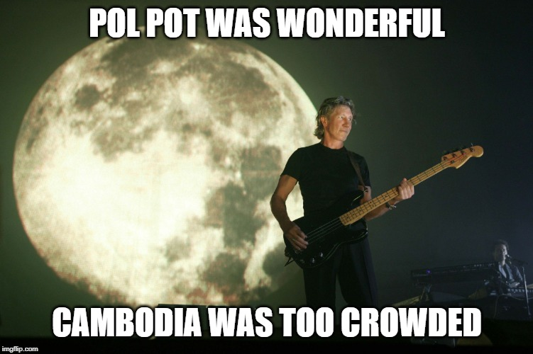 Roger Waters is a C*nt | POL POT WAS WONDERFUL CAMBODIA WAS TOO CROWDED | image tagged in roger waters,communist socialist,cambodia,idiot,pol pot,politics | made w/ Imgflip meme maker