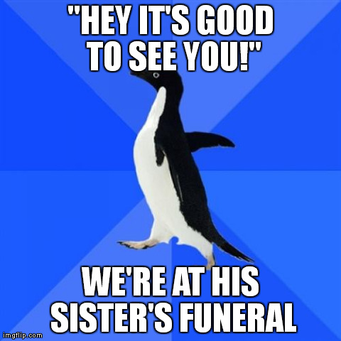 "Socially Awkward Penguin Meme | ""HEY IT'S GOOD TO SEE YOU!"" WE'RE AT HIS SISTER'S FUNERAL 