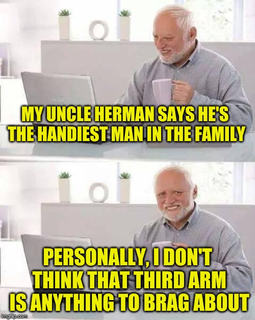 He's going out on a limb here, but Harold has a point | MY UNCLE HERMAN SAYS HE'S THE HANDIEST MAN IN THE FAMILY PERSONALLY, I DON'T THINK THAT THIRD ARM IS ANYTHING TO BRAG ABOUT | image tagged in memes,hide the pain harold,ancient aliens,bragging,samurai,juicydeath1025 | made w/ Imgflip meme maker