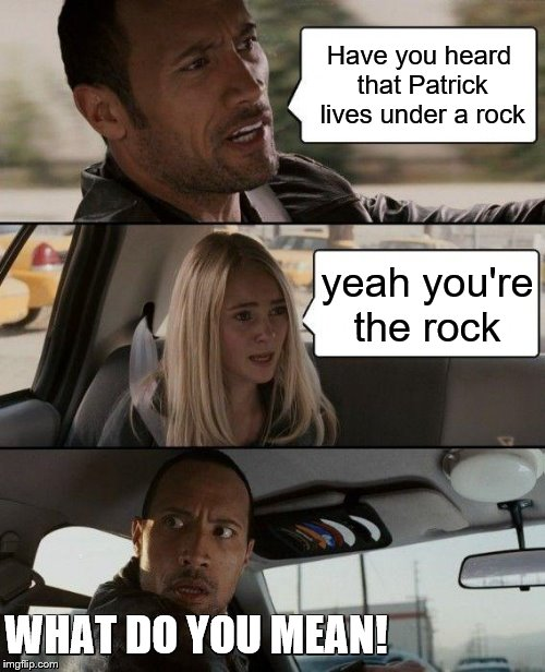 The Rock Driving | Have you heard that Patrick lives under a rock yeah you're the rock WHAT DO YOU MEAN! | image tagged in the rock driving,what do you mean,i have no idea,identity crisis,no this is patrick,the rock | made w/ Imgflip meme maker