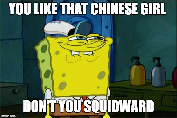 Dont You Squidward | YOU LIKE THAT CHINESE GIRL DON'T YOU SQUIDWARD | image tagged in memes,dont you squidward | made w/ Imgflip meme maker