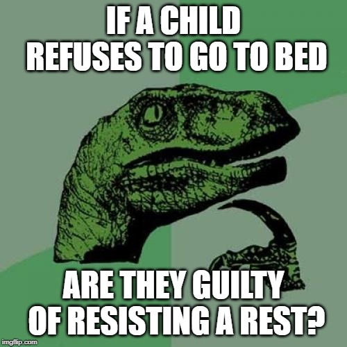 Philosoraptor | IF A CHILD REFUSES TO GO TO BED ARE THEY GUILTY OF RESISTING A REST? | image tagged in memes,philosoraptor,shower thoughts,philosophy,philosophy dinosaur,deep thoughts | made w/ Imgflip meme maker