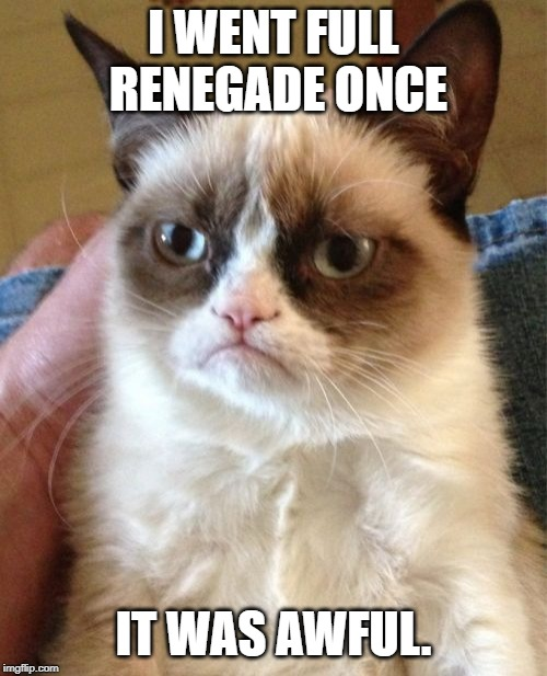 Grumpy Cat |  I WENT FULL RENEGADE ONCE; IT WAS AWFUL. | image tagged in memes,grumpy cat,mass effect,renegade | made w/ Imgflip meme maker