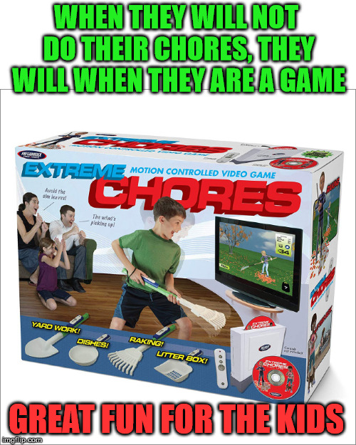 If is gaming, the kids will do it. | WHEN THEY WILL NOT DO THEIR CHORES, THEY WILL WHEN THEY ARE A GAME GREAT FUN FOR THE KIDS | image tagged in fakery,gaming,funny,spoof | made w/ Imgflip meme maker
