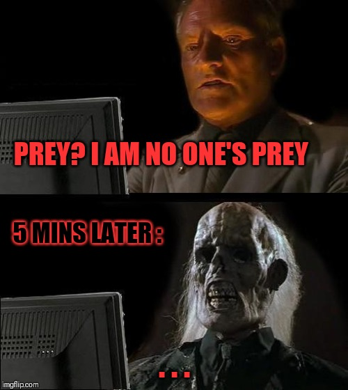 PREY? I AM NO ONE'S PREY . . . 5 MINS LATER : | image tagged in memes,ill just wait here | made w/ Imgflip meme maker