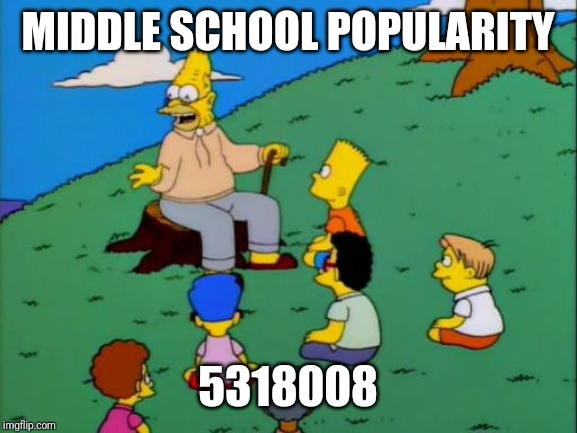 Abe Simpson telling stories | MIDDLE SCHOOL POPULARITY 5318008 | image tagged in abe simpson telling stories | made w/ Imgflip meme maker