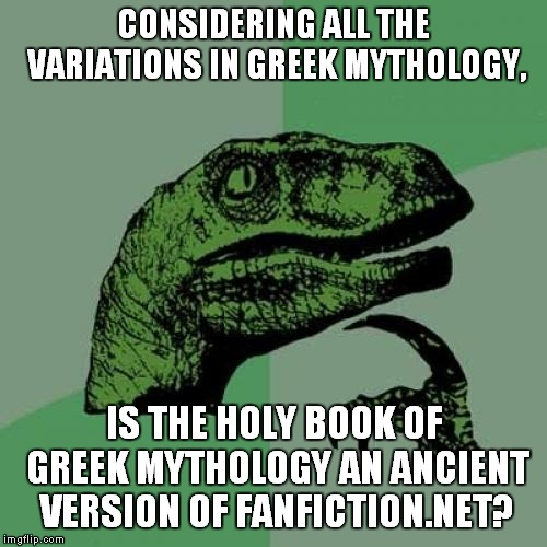 So Many Variants | CONSIDERING ALL THE VARIATIONS IN GREEK MYTHOLOGY, IS THE HOLY BOOK OF GREEK MYTHOLOGY AN ANCIENT VERSION OF FANFICTION.NET? | image tagged in memes,philosoraptor,greek mythology,myth,fanfiction | made w/ Imgflip meme maker