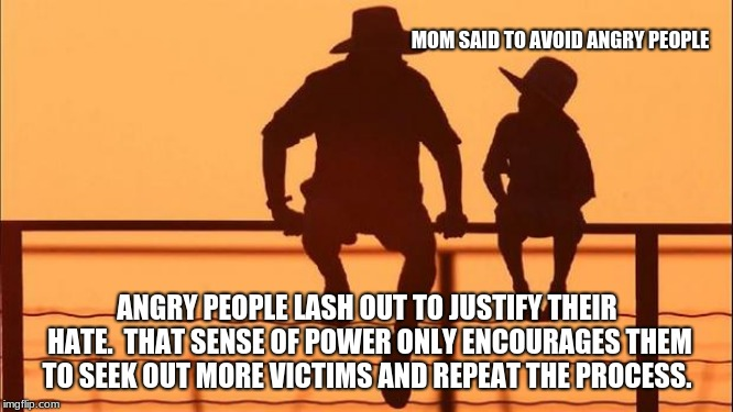 Cowboy wisdom, Change requires self reflection. | MOM SAID TO AVOID ANGRY PEOPLE ANGRY PEOPLE LASH OUT TO JUSTIFY THEIR HATE.  THAT SENSE OF POWER ONLY ENCOURAGES THEM TO SEEK OUT MORE VICTI | image tagged in cowboy father and son,cowboy wisdom,self reflection,be the change,netflix and chill | made w/ Imgflip meme maker