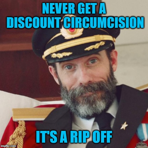 Uh...just a little off the top please!!! | NEVER GET A DISCOUNT CIRCUMCISION IT'S A RIP OFF | image tagged in captain obvious,memes,circumcision,funny,rip off,just a little of the top | made w/ Imgflip meme maker