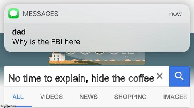 why is the FBI here? | No time to explain, hide the coffee | image tagged in why is the fbi here | made w/ Imgflip meme maker