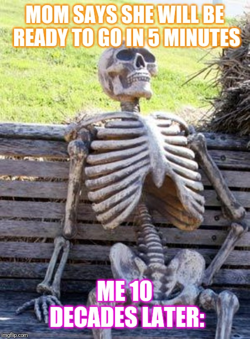 Waiting Skeleton | MOM SAYS SHE WILL BE READY TO GO IN 5 MINUTES ME 10 DECADES LATER: | image tagged in memes,waiting skeleton | made w/ Imgflip meme maker