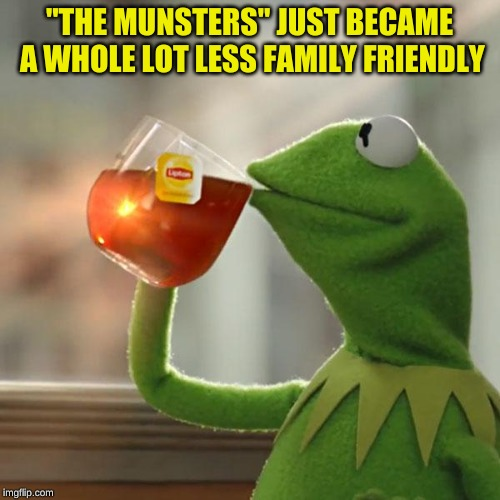 "But That's None Of My Business Meme | ""THE MUNSTERS"" JUST BECAME A WHOLE LOT LESS FAMILY FRIENDLY 