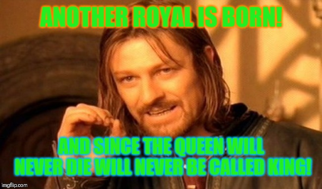 How much longer? | ANOTHER ROYAL IS BORN! AND SINCE THE QUEEN WILL NEVER DIE WILL NEVER BE CALLED KING! | image tagged in memes,one does not simply,queen elizabeth,queen of england,prince charles | made w/ Imgflip meme maker