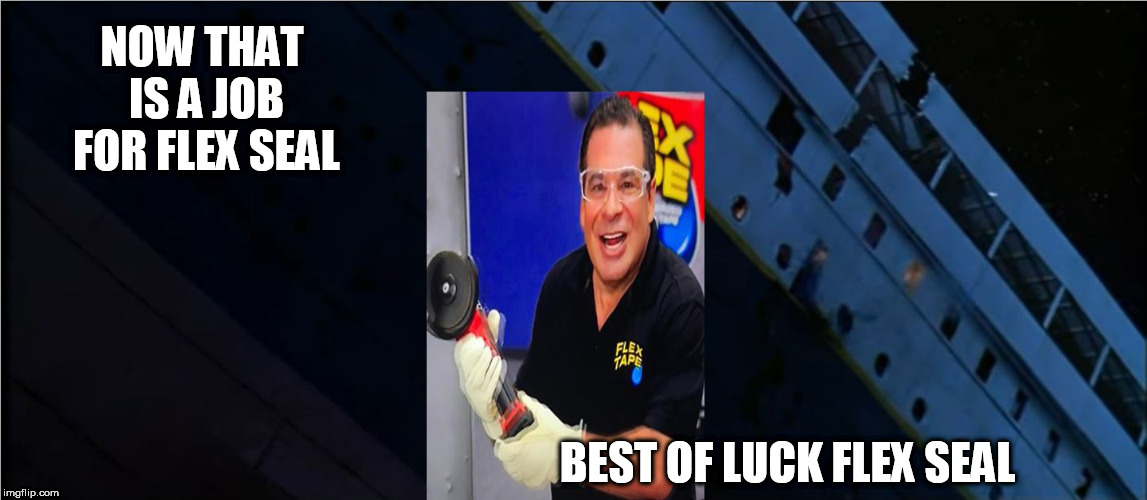 FLEX SEAL  CAN  FIX  IT!!!    IT  EVEN  HOLDS  UNDER  WATER LIKE  SUPER GLUE!!!! | NOW THAT IS A JOB FOR FLEX SEAL BEST OF LUCK FLEX SEAL | image tagged in flex tape,it can  hold,like  no  other | made w/ Imgflip meme maker
