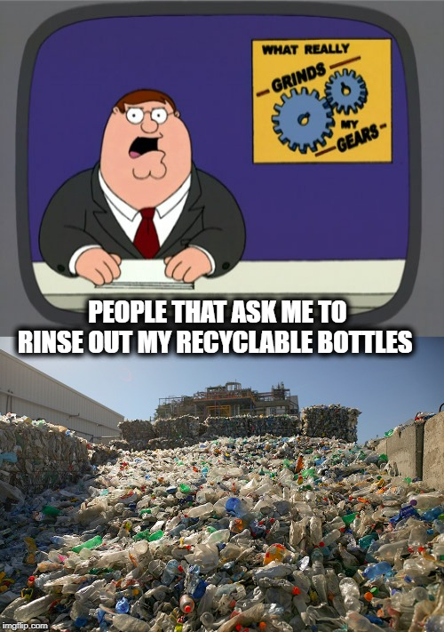 It is good to recycle. but c'mon. | PEOPLE THAT ASK ME TO RINSE OUT MY RECYCLABLE BOTTLES | image tagged in memes,peter griffin news,fun,recycling,climate change | made w/ Imgflip meme maker