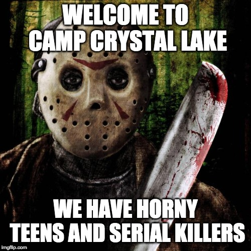Jason Voorhees | WELCOME TO CAMP CRYSTAL LAKE WE HAVE HORNY TEENS AND SERIAL KILLERS | image tagged in jason voorhees | made w/ Imgflip meme maker