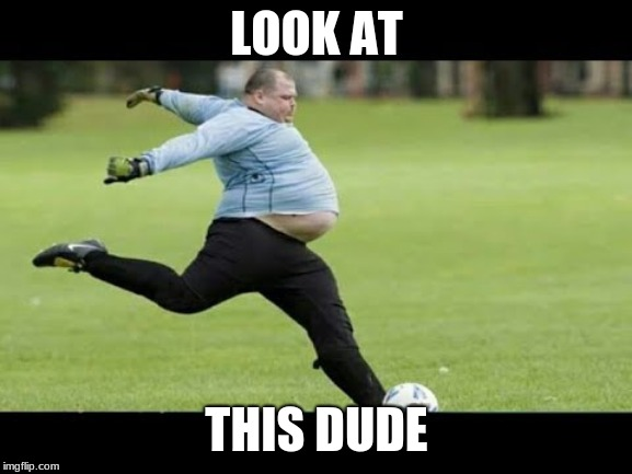 fat soccer dude be like | LOOK AT THIS DUDE | image tagged in soccer,fat man | made w/ Imgflip meme maker